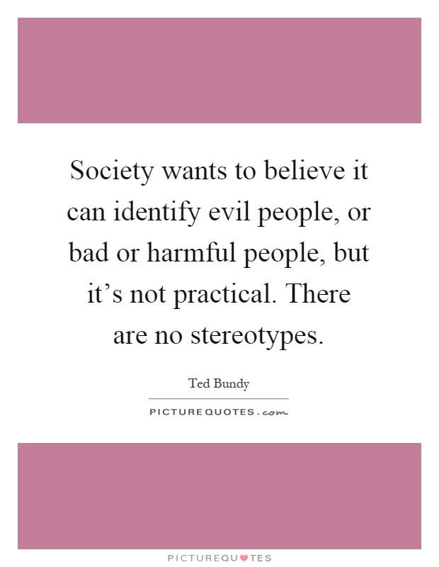 Society wants to believe it can identify evil people, or bad or harmful people, but it's not practical. There are no stereotypes Picture Quote #1