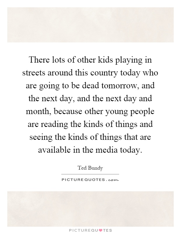 There lots of other kids playing in streets around this country today who are going to be dead tomorrow, and the next day, and the next day and month, because other young people are reading the kinds of things and seeing the kinds of things that are available in the media today Picture Quote #1
