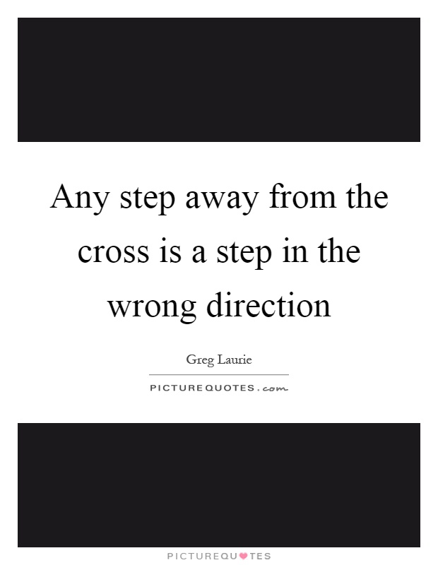 Any step away from the cross is a step in the wrong direction Picture Quote #1