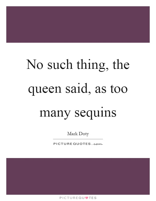 No such thing, the queen said, as too many sequins Picture Quote #1