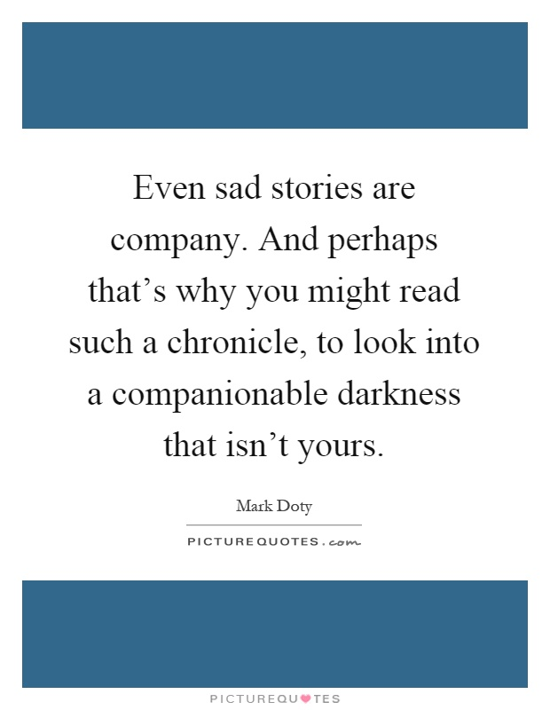 Even sad stories are company. And perhaps that's why you might read such a chronicle, to look into a companionable darkness that isn't yours Picture Quote #1