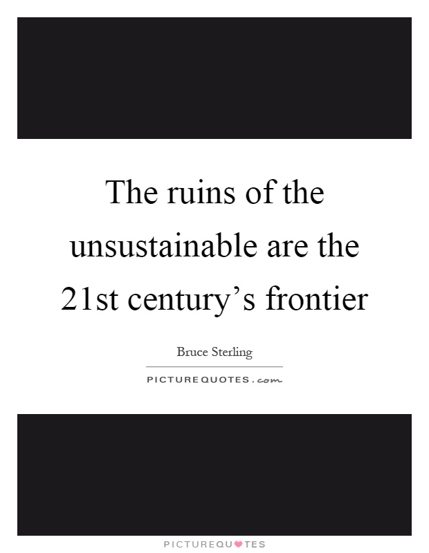 The ruins of the unsustainable are the 21st century's frontier Picture Quote #1