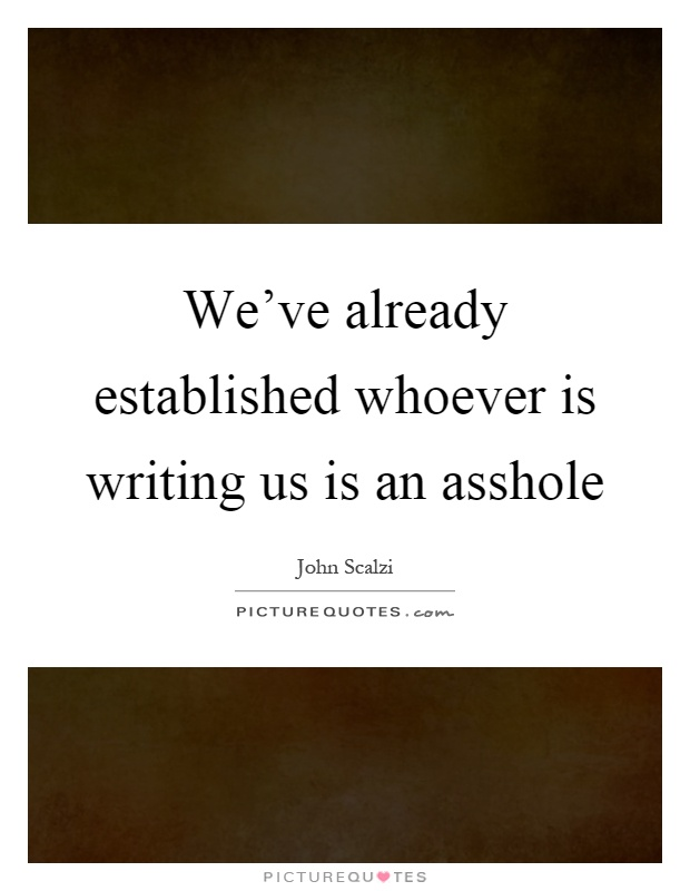 We've already established whoever is writing us is an asshole Picture Quote #1