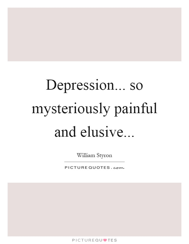 Depression... so mysteriously painful and elusive Picture Quote #1