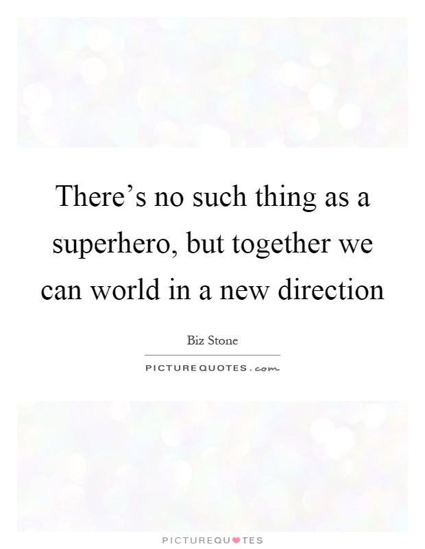 There's no such thing as a superhero, but together we can world in a new direction Picture Quote #1