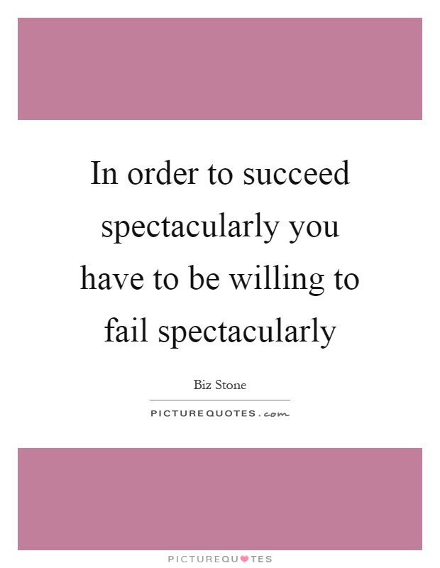 In order to succeed spectacularly you have to be willing to fail spectacularly Picture Quote #1