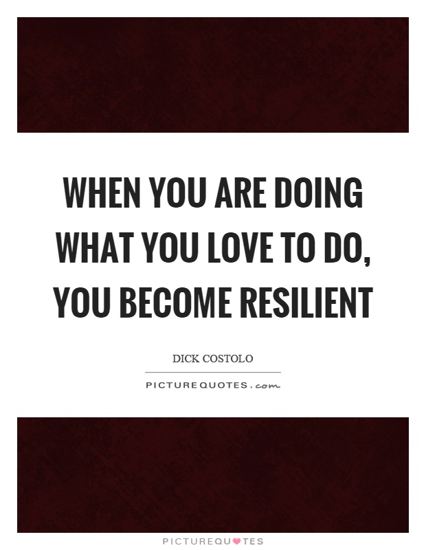 When you are doing what you love to do, you become resilient Picture Quote #1