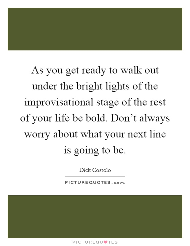 As you get ready to walk out under the bright lights of the improvisational stage of the rest of your life be bold. Don't always worry about what your next line is going to be Picture Quote #1