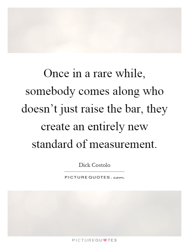Once in a rare while, somebody comes along who doesn't just raise the bar, they create an entirely new standard of measurement Picture Quote #1