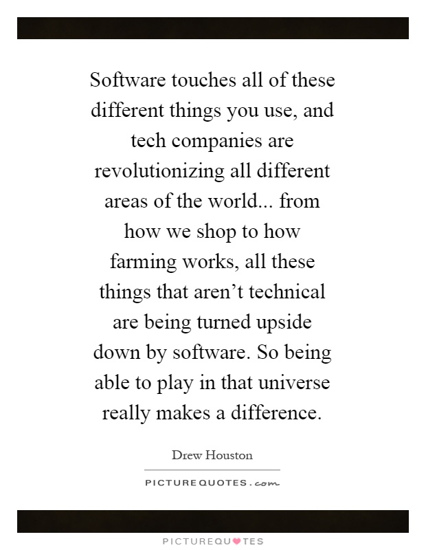 Software touches all of these different things you use, and tech companies are revolutionizing all different areas of the world... from how we shop to how farming works, all these things that aren't technical are being turned upside down by software. So being able to play in that universe really makes a difference Picture Quote #1