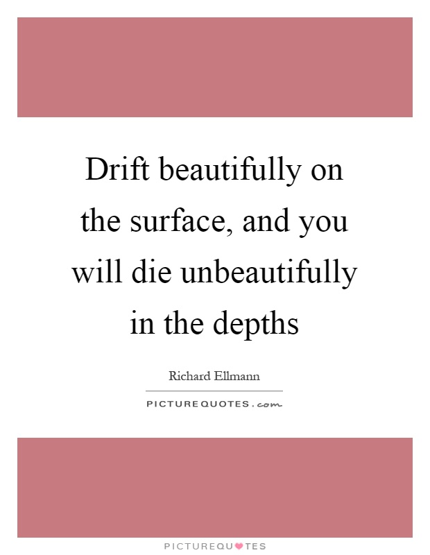 Drift beautifully on the surface, and you will die unbeautifully in the depths Picture Quote #1