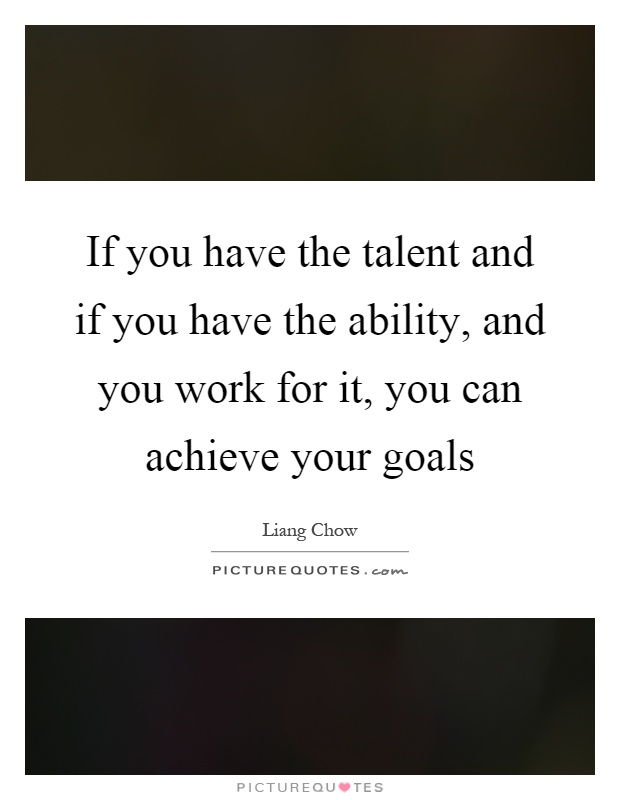 If you have the talent and if you have the ability, and you work for it, you can achieve your goals Picture Quote #1