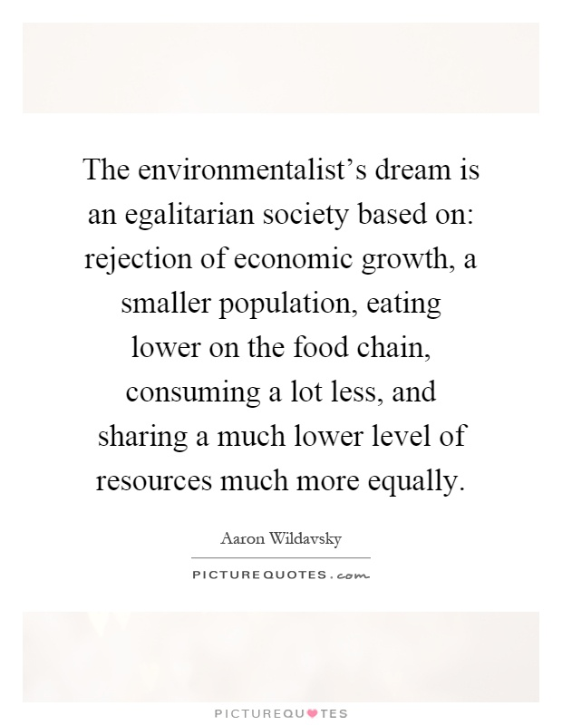 The environmentalist's dream is an egalitarian society based on: rejection of economic growth, a smaller population, eating lower on the food chain, consuming a lot less, and sharing a much lower level of resources much more equally Picture Quote #1