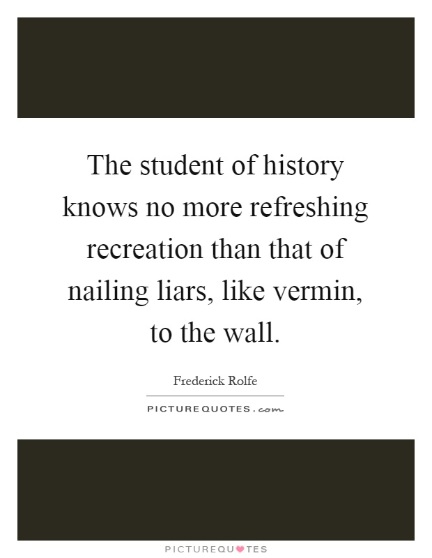 The student of history knows no more refreshing recreation than that of nailing liars, like vermin, to the wall Picture Quote #1