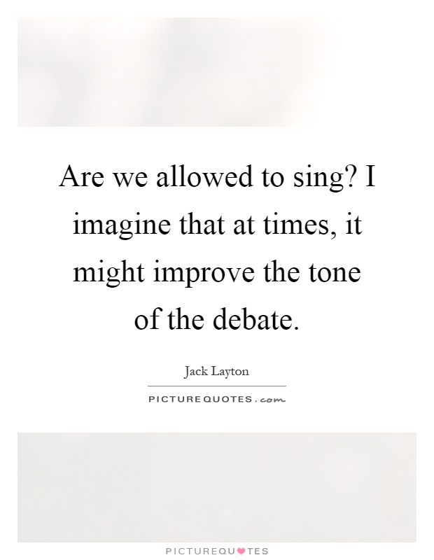 Are we allowed to sing? I imagine that at times, it might improve the tone of the debate Picture Quote #1