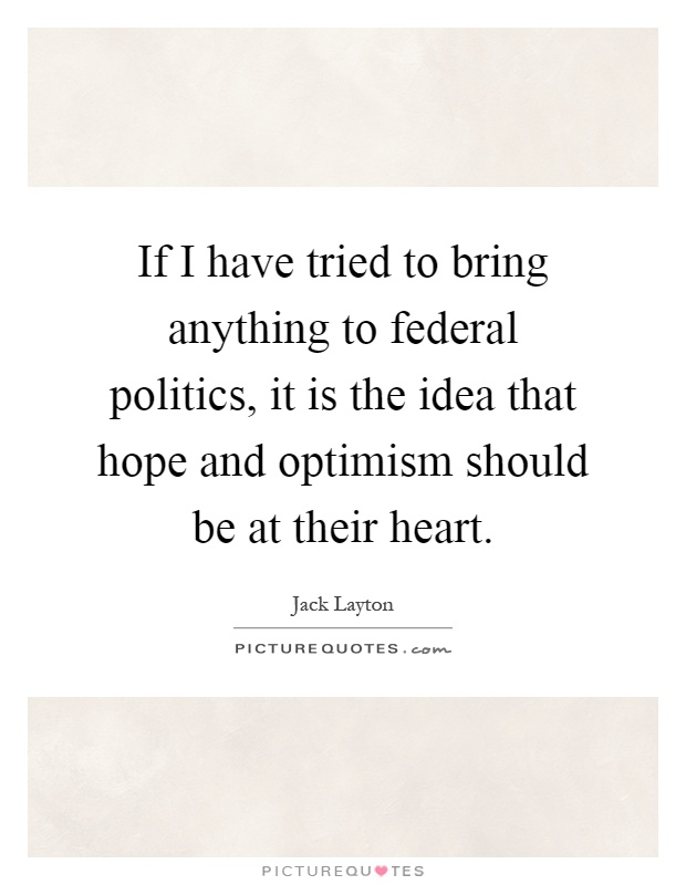 If I have tried to bring anything to federal politics, it is the idea that hope and optimism should be at their heart Picture Quote #1
