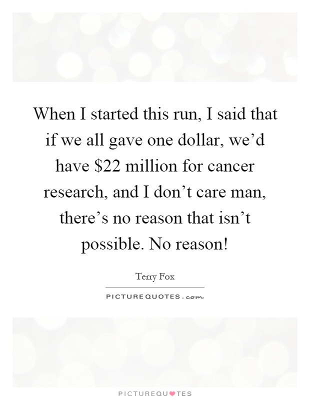 When I started this run, I said that if we all gave one dollar, we'd have $22 million for cancer research, and I don't care man, there's no reason that isn't possible. No reason! Picture Quote #1