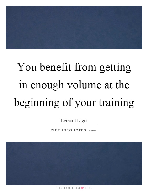 You benefit from getting in enough volume at the beginning of your training Picture Quote #1
