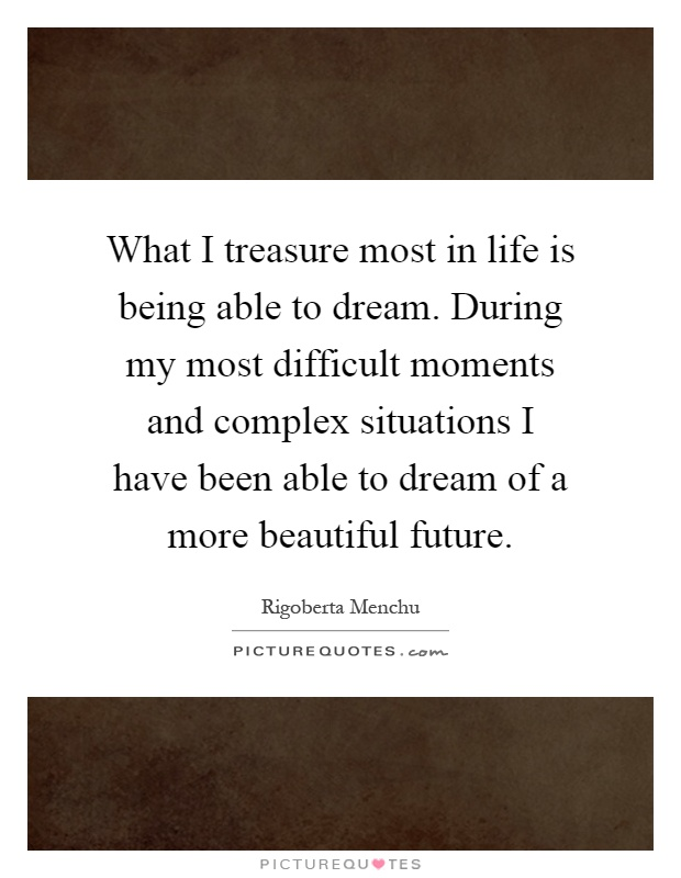 What I treasure most in life is being able to dream. During my most difficult moments and complex situations I have been able to dream of a more beautiful future Picture Quote #1