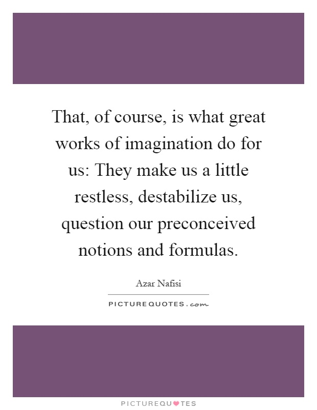 That, of course, is what great works of imagination do for us: They make us a little restless, destabilize us, question our preconceived notions and formulas Picture Quote #1