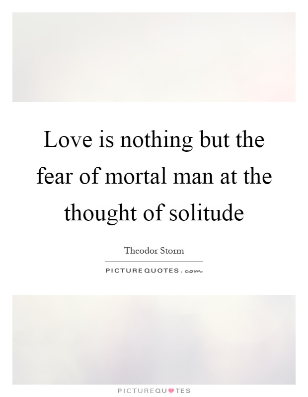 Love is nothing but the fear of mortal man at the thought of solitude Picture Quote #1