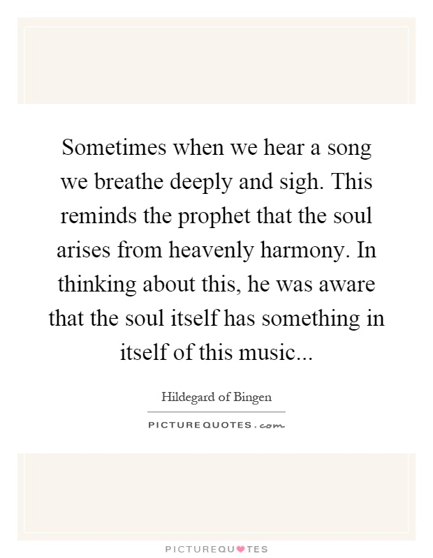 Sometimes when we hear a song we breathe deeply and sigh. This reminds the prophet that the soul arises from heavenly harmony. In thinking about this, he was aware that the soul itself has something in itself of this music Picture Quote #1