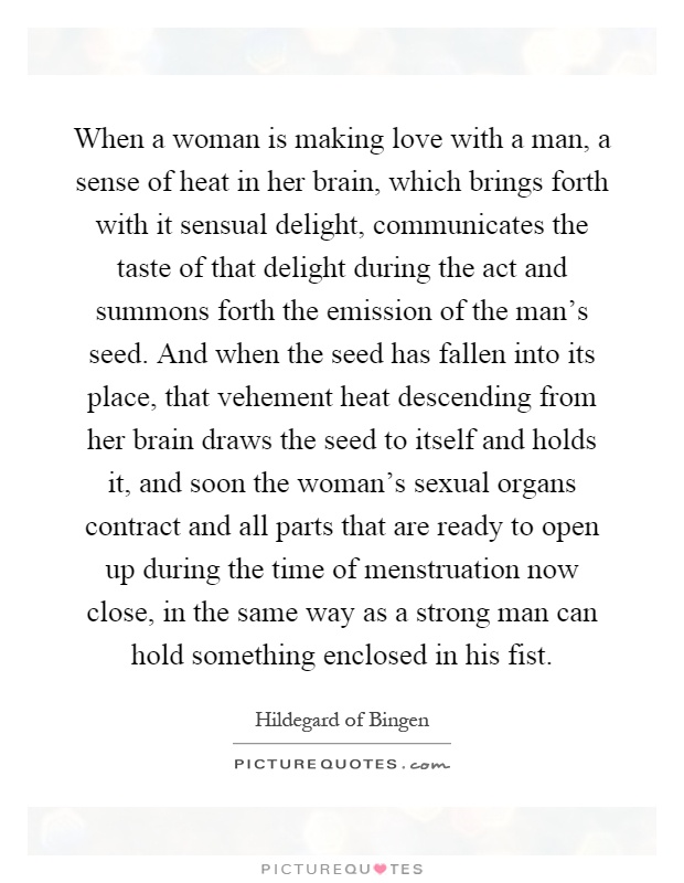 When a woman is making love with a man, a sense of heat in her brain, which brings forth with it sensual delight, communicates the taste of that delight during the act and summons forth the emission of the man's seed. And when the seed has fallen into its place, that vehement heat descending from her brain draws the seed to itself and holds it, and soon the woman's sexual organs contract and all parts that are ready to open up during the time of menstruation now close, in the same way as a strong man can hold something enclosed in his fist Picture Quote #1