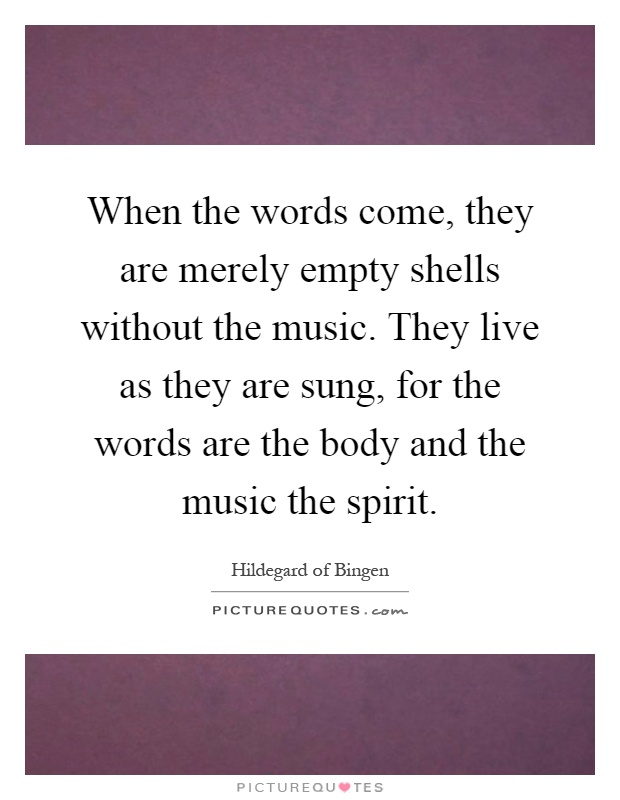 When the words come, they are merely empty shells without the music. They live as they are sung, for the words are the body and the music the spirit Picture Quote #1