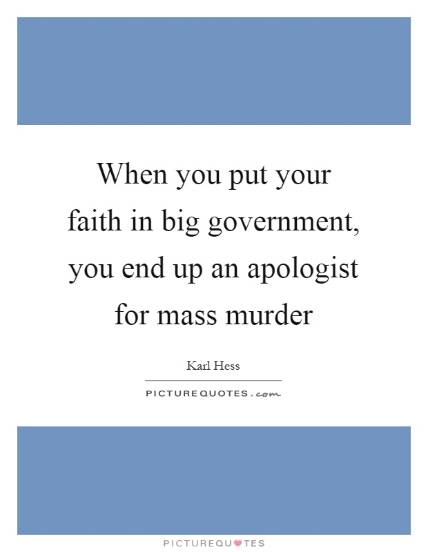 When you put your faith in big government, you end up an apologist for mass murder Picture Quote #1