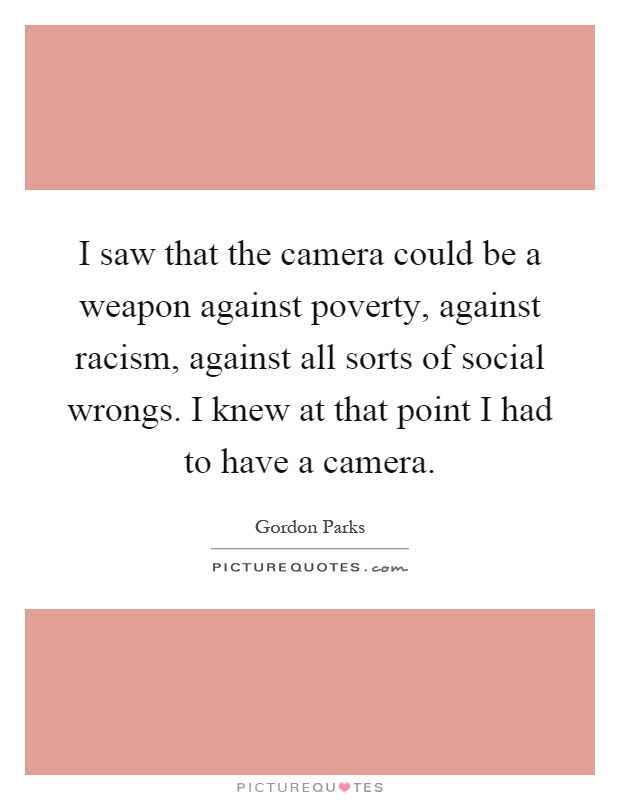 I saw that the camera could be a weapon against poverty, against racism, against all sorts of social wrongs. I knew at that point I had to have a camera Picture Quote #1
