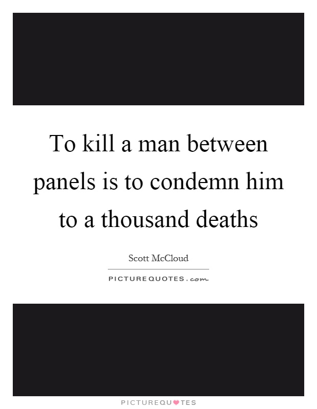 To kill a man between panels is to condemn him to a thousand deaths Picture Quote #1