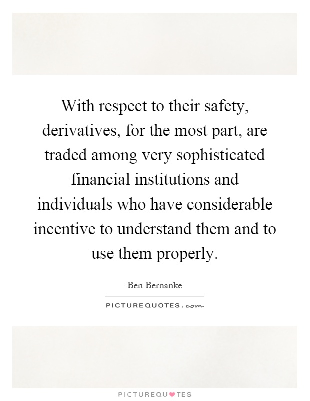 With respect to their safety, derivatives, for the most part, are traded among very sophisticated financial institutions and individuals who have considerable incentive to understand them and to use them properly Picture Quote #1