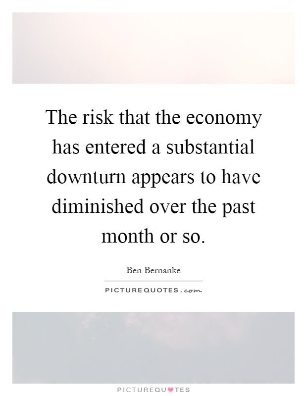 The risk that the economy has entered a substantial downturn appears to have diminished over the past month or so Picture Quote #1