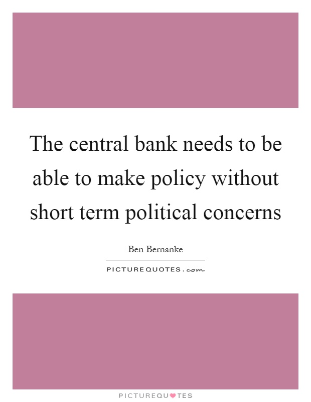 The central bank needs to be able to make policy without short term political concerns Picture Quote #1