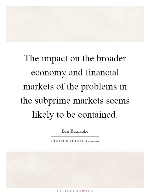 The impact on the broader economy and financial markets of the problems in the subprime markets seems likely to be contained Picture Quote #1