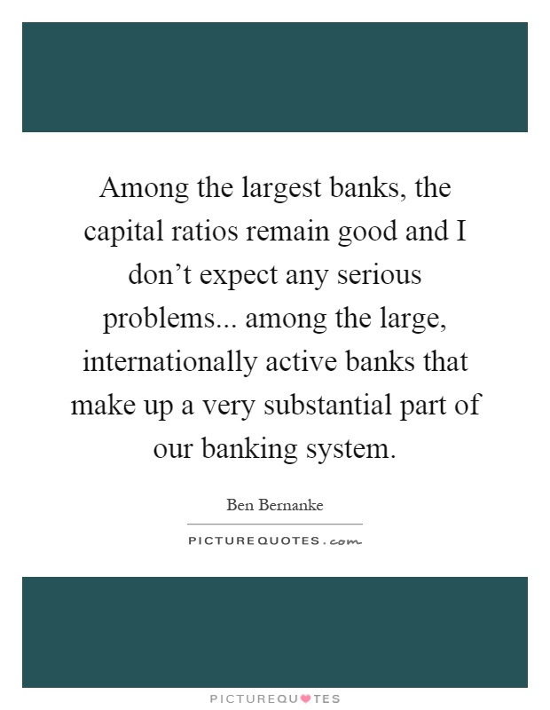 Among the largest banks, the capital ratios remain good and I don't expect any serious problems... among the large, internationally active banks that make up a very substantial part of our banking system Picture Quote #1