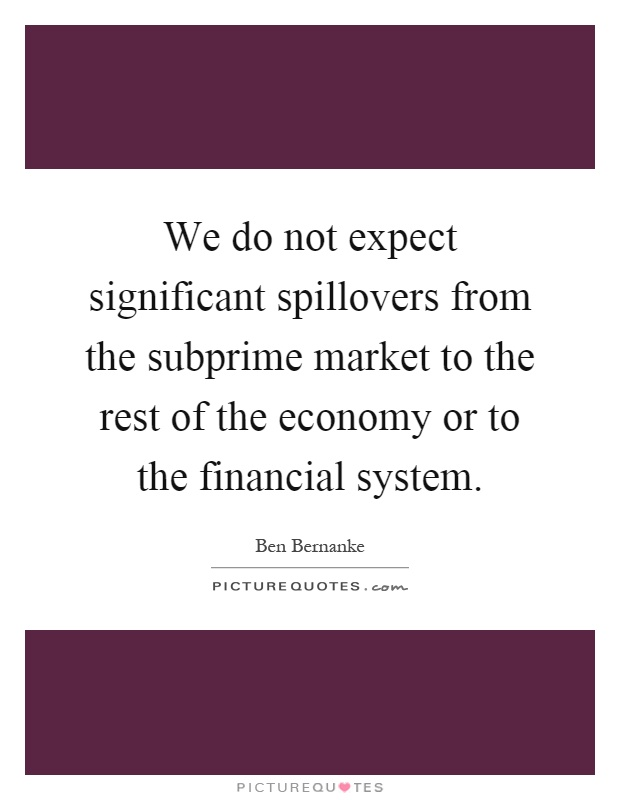 We do not expect significant spillovers from the subprime market to the rest of the economy or to the financial system Picture Quote #1