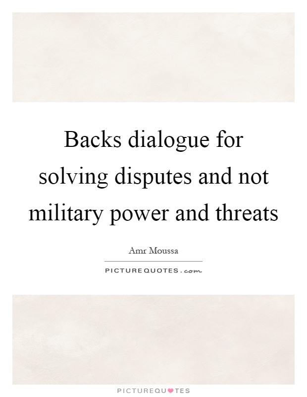 Backs dialogue for solving disputes and not military power and threats Picture Quote #1