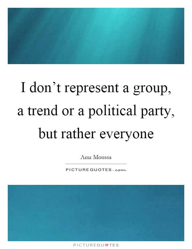 I don't represent a group, a trend or a political party, but rather everyone Picture Quote #1