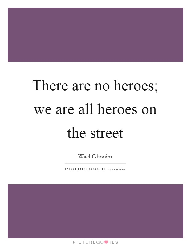 There are no heroes; we are all heroes on the street Picture Quote #1