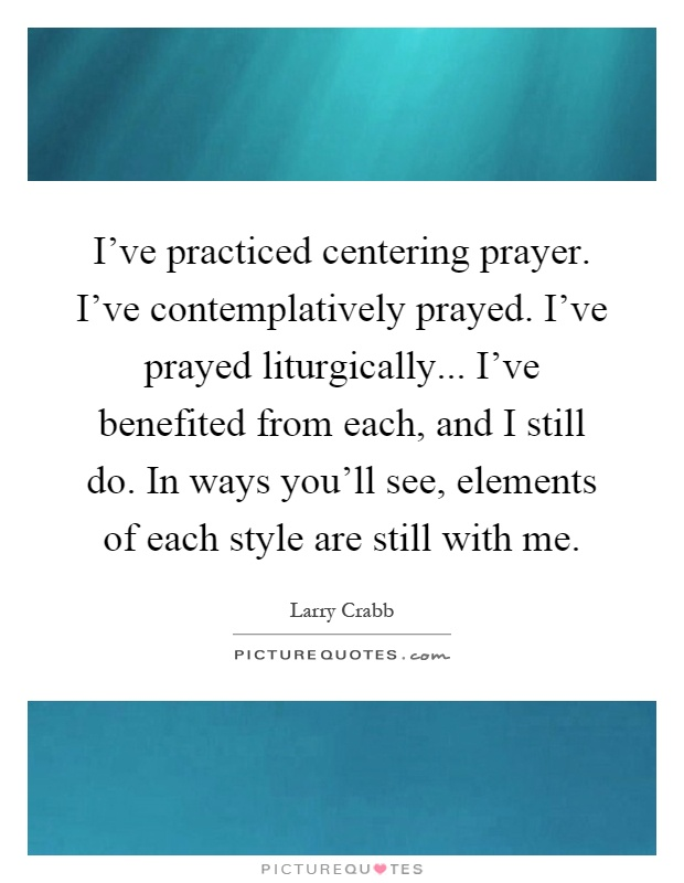 I've practiced centering prayer. I've contemplatively prayed. I've prayed liturgically... I've benefited from each, and I still do. In ways you'll see, elements of each style are still with me Picture Quote #1