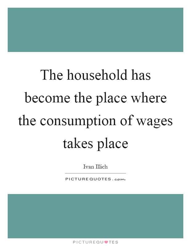 The household has become the place where the consumption of wages takes place Picture Quote #1