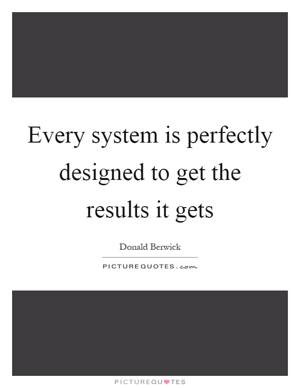 Every System Is Perfectly Designed To Get The Results It Gets Picture Quotes