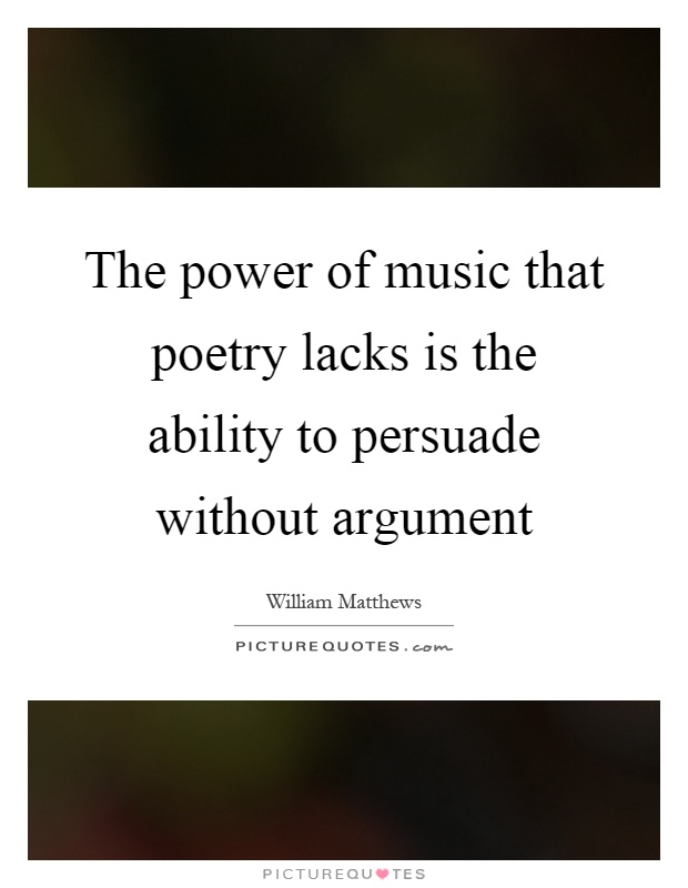 The power of music that poetry lacks is the ability to persuade without argument Picture Quote #1