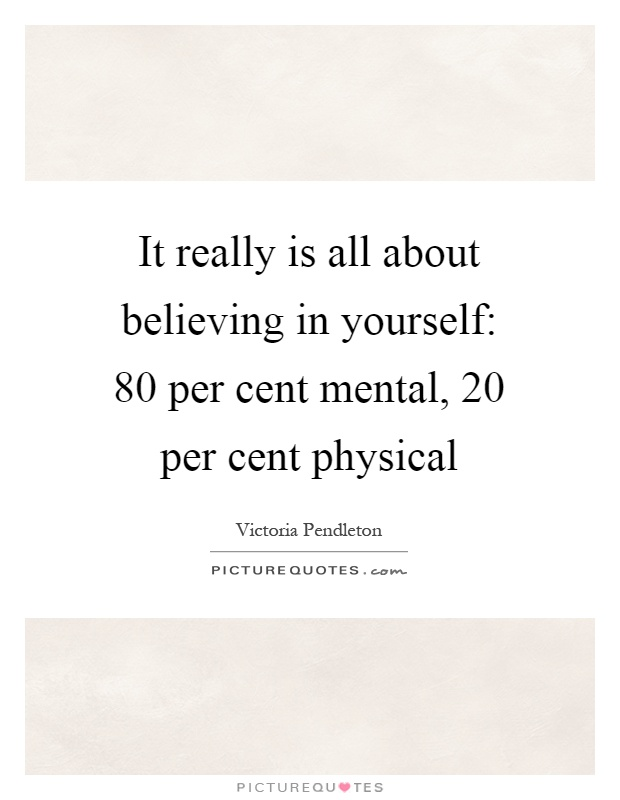 It really is all about believing in yourself: 80 per cent mental, 20 per cent physical Picture Quote #1