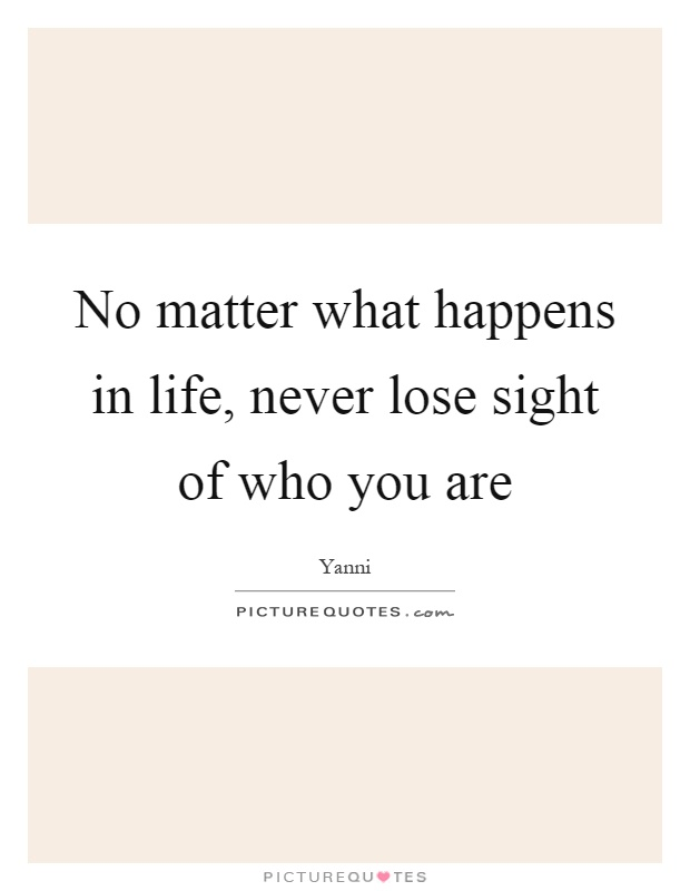 No matter what happens in life, never lose sight of who you are Picture Quote #1