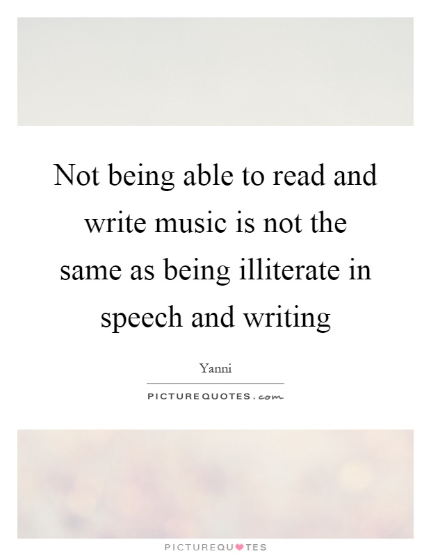 Not being able to read and write music is not the same as being illiterate in speech and writing Picture Quote #1