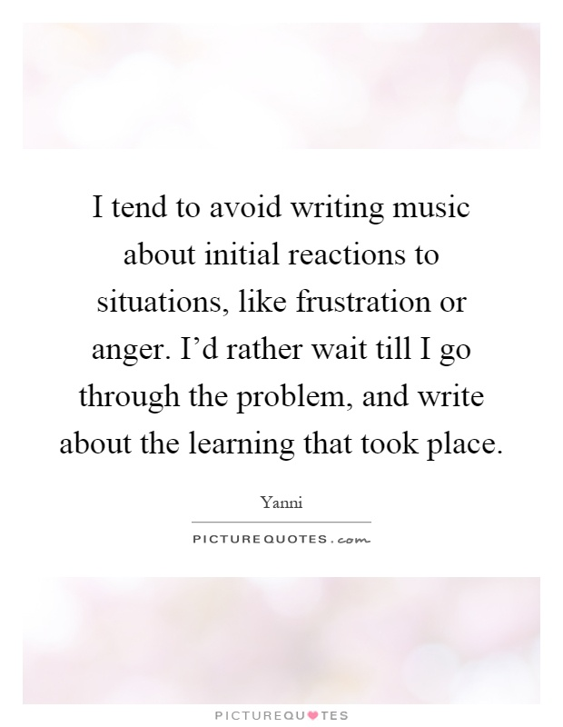 I tend to avoid writing music about initial reactions to situations, like frustration or anger. I'd rather wait till I go through the problem, and write about the learning that took place Picture Quote #1