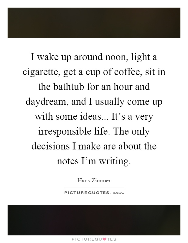 I wake up around noon, light a cigarette, get a cup of coffee, sit in the bathtub for an hour and daydream, and I usually come up with some ideas... It's a very irresponsible life. The only decisions I make are about the notes I'm writing Picture Quote #1