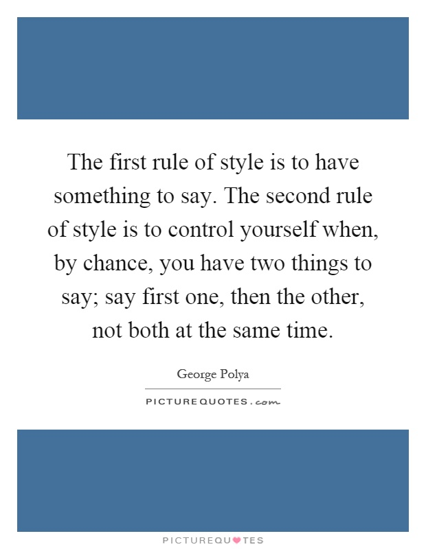 The first rule of style is to have something to say. The second rule of style is to control yourself when, by chance, you have two things to say; say first one, then the other, not both at the same time Picture Quote #1
